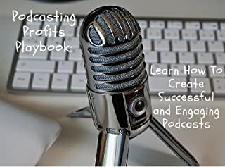 Podcasting Profits Playbook: Learn How To Create Successful and Engaging Podcasts
