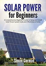 Solar Power for Beginners: A Comprehensive Beginner's Guide to Setup and Install Solar Power System Easily and Effectively...
