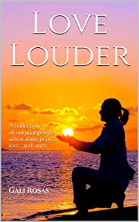 Love Louder: A collection of original poems advocating peace, love, and unity (English Edition)