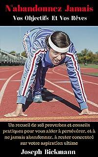 N'abandonnez Jamais Vos Objectifs Et Vos Rêves.: Un recueil de 108 proverbes et conseils pratiques pour vous aider à persé...