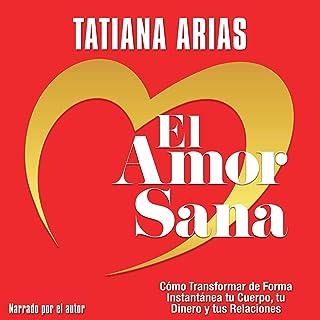 El Amor Sana [Love Heals]: Cómo Transformar de Forma Instantánea Tu Cuerpo, Tu Dinero y Tus Relaciones