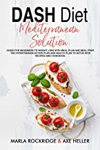 DASH Diet Mediterranean Solution: Guide for Beginners to Weight Loss with Meal Plan and Meal Prep. The Hypertension Action Plan and Health Plan to Detox with Recipes and Cookbook.