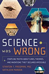 Science Was Wrong: Startling Truths About Cures, Theories, and Inventions They Declared Impossible Kindle Edition