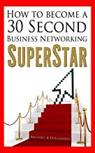 How To Become A 30 Second Business Networking SuperStar: Create Powerful, Magnetic business networking introductions, Supercharge Your Elevator Pitch and turn Business Networking into Your Success