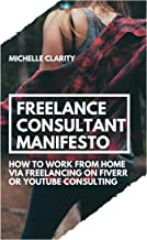 Freelance Consultant Manifesto: How to Work from Home via Freelancing on Fiverr or YouTube Consulting