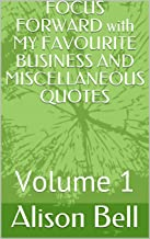 FOCUS FORWARD with MY FAVOURITE BUSINESS AND MISCELLANEOUS QUOTES: Volume 1 (English Edition)