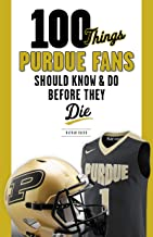 100 Things Purdue Fans Should Know & Do Before They Die (100 Things...Fans Should Know)