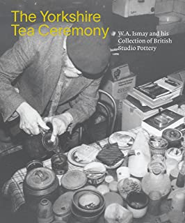 The Yorkshire Tea Ceremony: W. A. Ismay and his Collection of British Studio Pottery