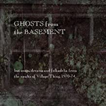 Ghosts from the Basement: Lost Songs, Dreams and Folkadelia from the Vaults of Village Thing, 1970-74
