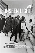 An Unseen Light: Black Struggles for Freedom in Memphis, Tennessee (Civil Rights and the Struggle for Black Equality in th...