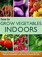 How To Grow Vegetables Indoors: A Guide To Small Space and Container Gardening to Grow Vegetables and Herbs At Home Or In Your Apartment