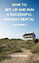 HOW TO SET-UP AND RUN A SUCCESSFUL HOLIDAY RENTAL. (Anywhere !): The only guide you'll ever need for setting-up and running a holiday rental of your own