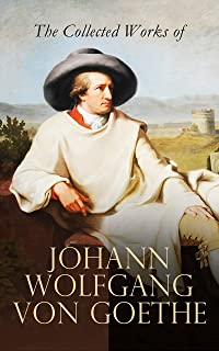 The Collected Works of Johann Wolfgang von Goethe: Novels, Plays, Essays & Autobiography (200+ Titles in One Edition): Wilhelm Meister's Travels, Faust Part One and Two, Italian Journey...