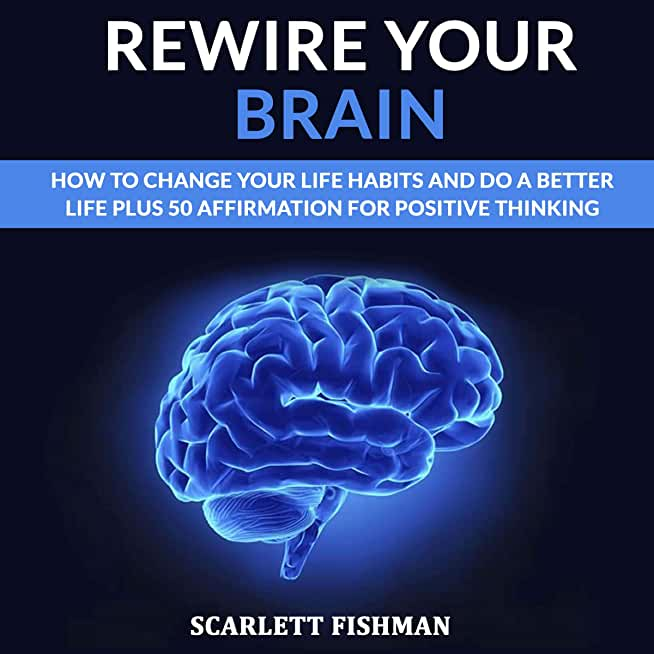 Rewire your brain : how to change your life, habits and do a better life plus 50 affirmation for positive thinking (English Edition)