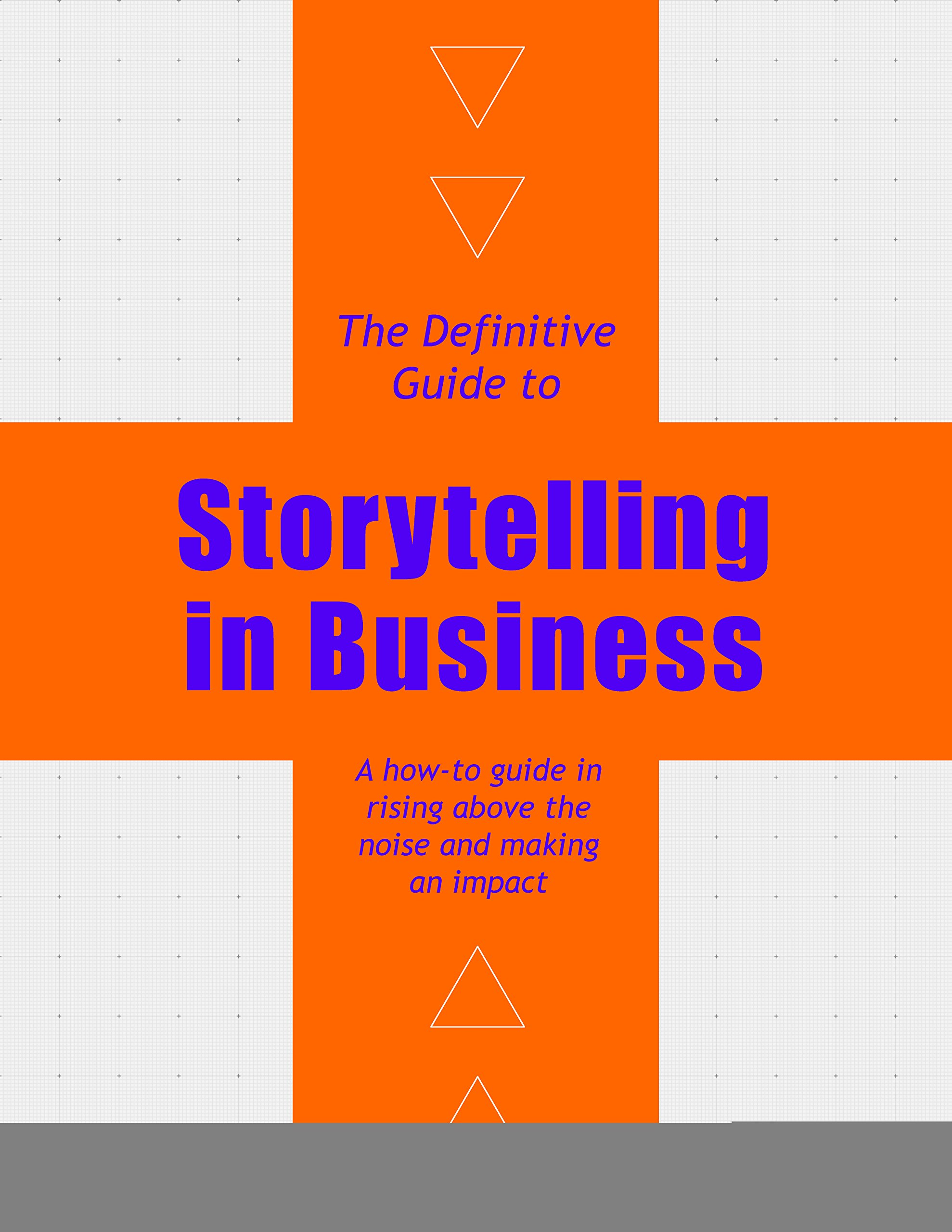 The Definitive Guide to Storytelling in Business: A how-to guide in rising above the noise and making an impact