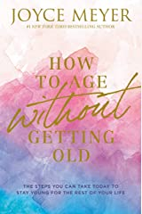 How to Age Without Getting Old: The Steps You Can Take Today to Stay Young for the Rest of Your Life Kindle Edition