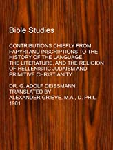 BIBLE STUDIES: CONTRIBUTIONS CHIEFLY FROM PAPYRI AND INSCRIPTIONS (Student Edition Reprint of 1901 Edition)