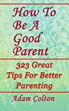 How To Be A Good Parent: 323 Great Tips For Better Parenting