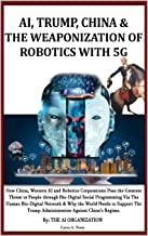 AI, TRUMP, CHINA & THE WEAPONIZATION OF ROBOTICS WITH 5G: How China, Western AI and Robotics Corporations Pose the Greates...