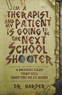 I'm a Therapist, and My Patient is Going to be the Next School Shooter: 6 Patient Files That Will Keep You Up At Night (D...