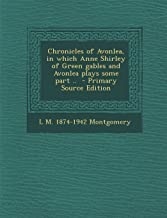 Chronicles of Avonlea, in Which Anne Shirley of Green Gables and Avonlea Plays Some Part .. - Primary Source Edition