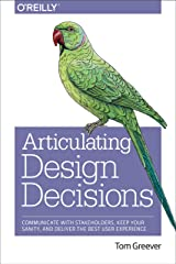 Articulating Design Decisions: Communicate with Stakeholders, Keep Your Sanity, and Deliver the Best User Experience Paperback