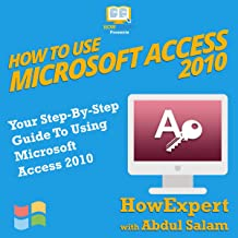 How to Use Microsoft Access 2010: Your Step-By-Step Guide to Using Microsoft Access 2010