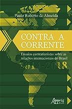 Contra a Corrente: Ensaios Contrarianistas sobre as Relações Internacionais do Brasil 2014-2018 (Portuguese Edition)