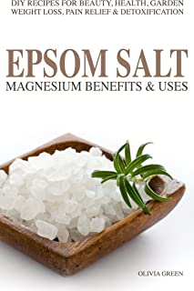 EPSOM SALT: Magnesium Benefist & Uses: DIY Recipes For Beauty, Health, Garden, Weight Loss, Pain Relief, Acne & Detoxification
