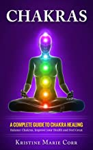 Chakras: A Complete Guide to Chakra Healing:Balance Chakras, Improve your Health and Feel..