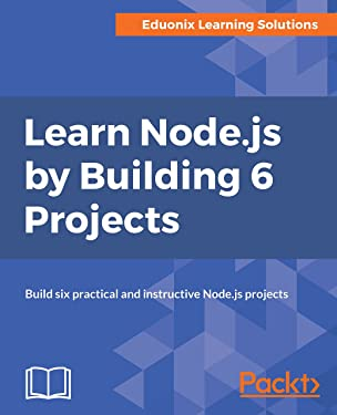 Learn Node.js by Building 6 Projects: Build six practical and instructive Node.js projects