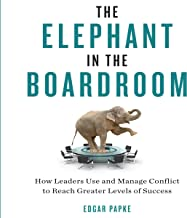 The Elephant in the Boardroom: How Leaders Use and Manage Conflict to Reach Greater Levels of Success