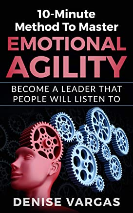 10-Minute Method To Master Emotional Agility: Become A Leader That People Will Listen To