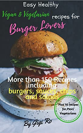 Easy Healthy vegan & vegetarian recipes for Burger lovers: More than 150 cookbook with many recipes including burgers, sauces, potato chips and salads: ... Vegetarians easy cooking) (English Edition)