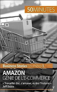 Amazon, génie de l'e-commerce: « Travailler dur, s'amuser, écrire l'histoire » Jeff Bezos (Business Stories t. 3) (French Edition)