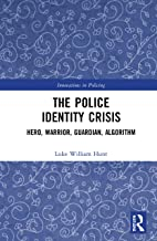 The Police Identity Crisis: Hero, Warrior, Guardian, Algorithm (Innovations in Policing)