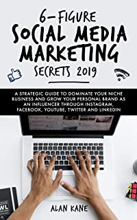 6-Figure Social Media Marketing Secrets 2019: A Strategic Guide to Dominate Your Niche Business and Grow Your Personal Brand as An Influencer Through Instagram, ... Facebook, YouTube, Twitter and LinkedIn