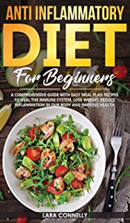 Anti Inflammatory Diet For Beginners: A Comprehensive Guide With Easy Meal Plan Recipes To Heal The Immune System, Lose We...