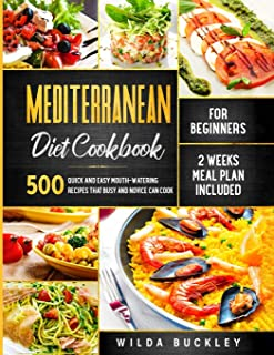 Mediterranean Diet Cookbook for Beginners: 500 Quick and Easy Mouth-watering Recipes that Busy and Novice Can Cook - 2 Wee...