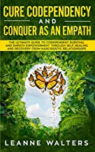 Cure Codependency and Conquer as an Empath: The Ultimate Guide to Codependent Survival and Empath Empowerment Through Self Healing and Recovery From Narcissistic Relationships