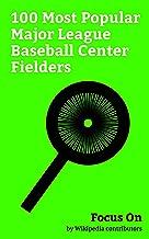 Focus On: 100 Most Popular Major League Baseball Center Fielders: Joe DiMaggio, Mike Trout, Mickey Mantle, Ken Griffey Jr., Ty Cobb, Willie Mays, Carlos ... Lenny Dykstra, Adam Jones (baseball), etc.