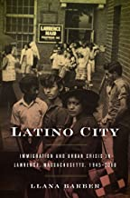 Latino City: Immigration and Urban Crisis in Lawrence, Massachusetts, 1945–2000 (Justice, Power, and Politics)