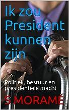 Ik zou President kunnen zijn: Politiek, bestuur en presidentiële macht