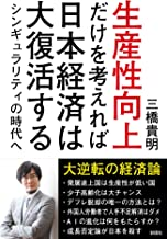 表紙: 生産性向上だけを考えれば日本経済は大復活する シンギュラリティの時代へ   三橋貴明