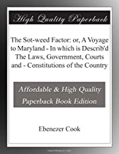 The Sot-weed Factor: or, A Voyage to Maryland - In which is Describ'd The Laws, Government, Courts and - Constitutions of ...