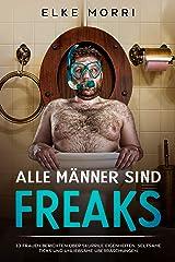 Alle Männer sind Freaks: 33 Frauen berichten über skurrile Eigenheiten, seltsame Ticks und unliebsame Überraschungen Kindle Ausgabe