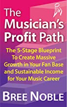 The Musician's Profit Path: The 5-Stage Blueprint To Create Massive Growth In Your Fan Base and Sustainable Income For Your Music Career