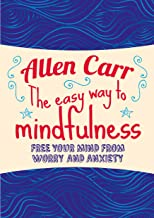 The Easy Way to Mindfulness: Free your mind from worry and anxiety (Allen Carr's Easyway)