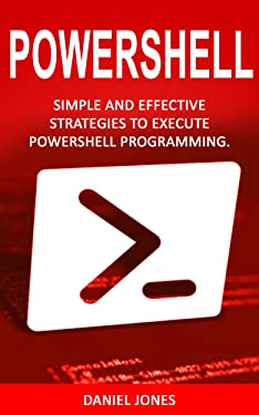 Powershell: Simple and Effective Strategies to Execute Powershell Programming