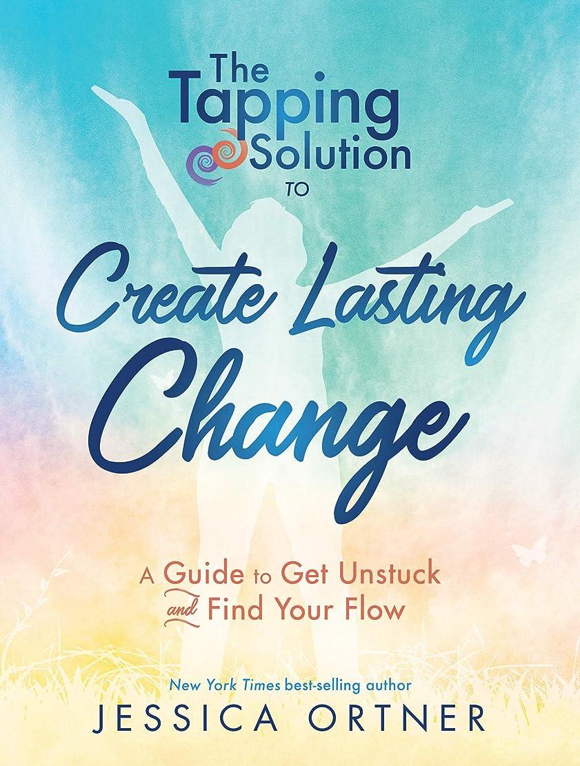 適切に放出同盟The Tapping Solution to Create Lasting Change: A Guide to Get Unstuck and Find Your Flow (English Edition)